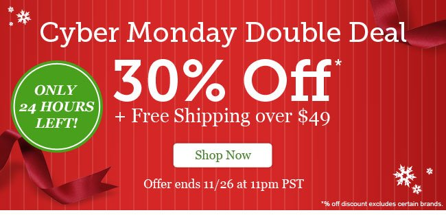 Cyber Monday Double Deal. 30% Off + Free Shipping on orders over $49. Shop Now >
