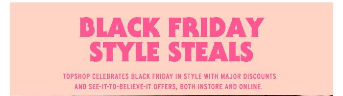Black Friday Style Steals -Topshop celebrates Black Friday in style with major discounts, free goodies and see-it-to-believe-it ...
