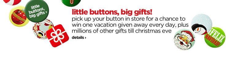 little buttons, big gifts! pick up your button in store for a  chance to win one vacation given away every day, plus millions of other  gifts till christmas eve. details›