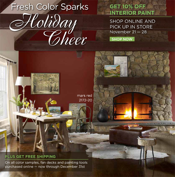 Fresh color sparks holiday cheer! Get 10% off interior paint.  Shop online and pick up your order in store November 21-28. Plus free shipping on all color samples, fan decks, and painting tools purchased online - now through December 31.