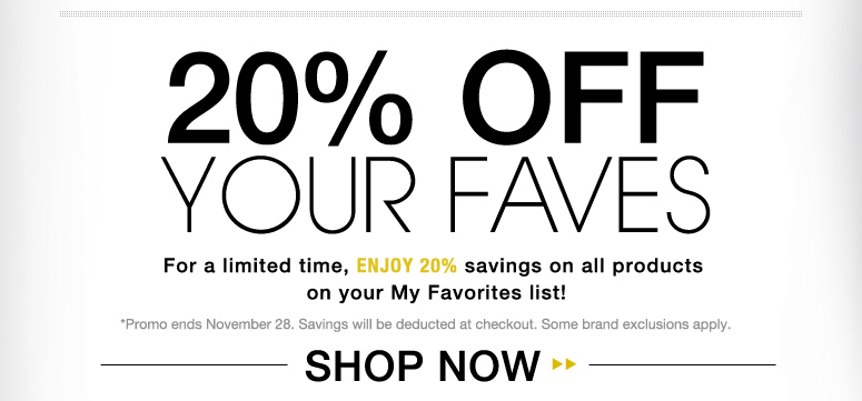 20% Off Your Faves! For a limited time, enjoy 20% savings on all products in your My Favorites list! *Promo ends November 28. Savings will be deducted at checkout. Some brand exclusions apply. Shop Now>>