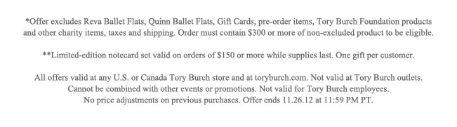 *Offer excludes Reva Ballet Flats, Gift Cards, pre-order items, Tory Burch Foundation products and other charity items, taxes and shipping. Order must contain $300 or more of non-excluded product to be eligible. All offers valid at any U.S. or Canada Tory Burch store and at toryburch.com. Not valid at Tory Burch outlets. Cannon be combined with other events or promotions. Not valid for Tory Burch employees. No price adjustments on previous purchases. Offer ends 11.26.12 at 11:59 PM PT.