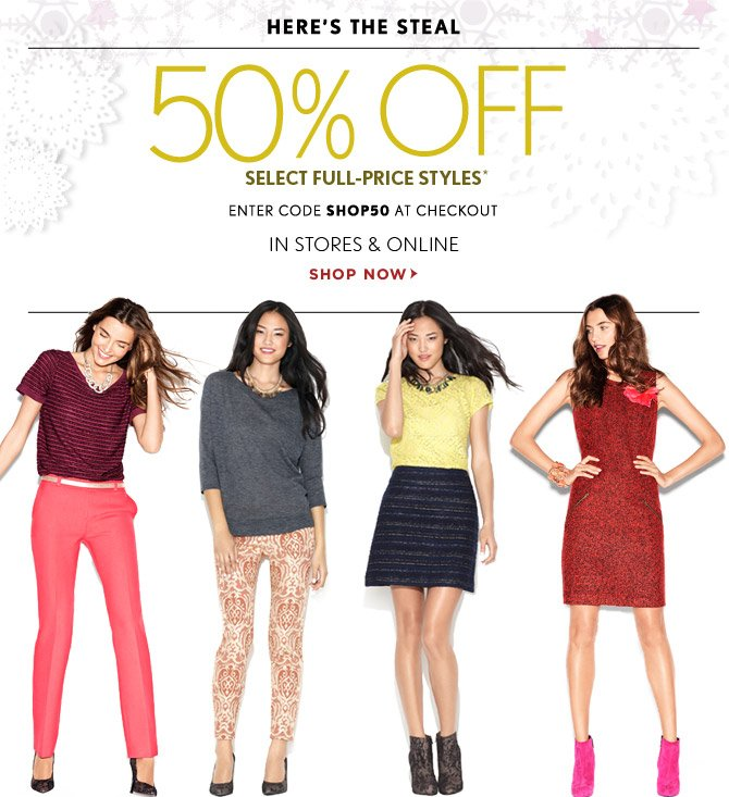 HERE'S THE STEAL 50% OFF SELECT FULL-PRICE STYLES* ENTER CODE SHOP50 AT CHECKOUT IN STORES & ONLINE  SHOP NOW