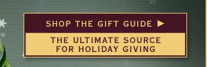 Shop the Gift Guide - The ultimate source for holiday giving.