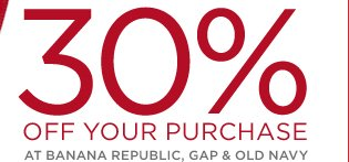 30% OFF YOUR PURCHASE AT BANANA REPUBLIC, GAP & OLD NAVY