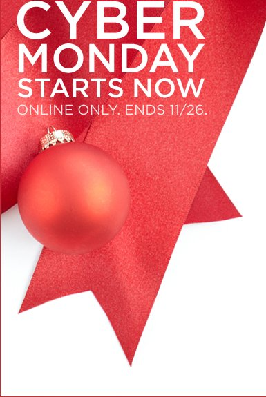 CYBER MONDAY STARTS NOW | ONLINE ONLY. ENDS 11/26.