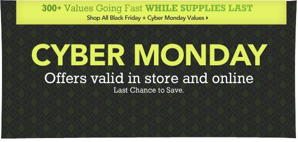 Cyber Monday offers valid in store and online. Last chance to save.