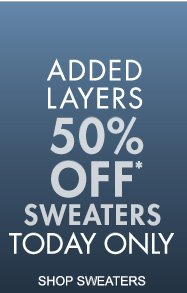 ADDED LAYERS 50% OFF* SWEATERS TODAY ONLY (*PROMOTIONENDS 11.24.12 AT 11:59 PM/PT. NOT VALID ON PREVIOUS PURCHASES.)