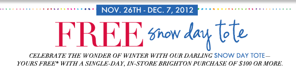Nov 26th - Dec 7th, 2012 - FREE Snow Day Tote - Celebrate the wonder of winter with our darling Snow Day Tote - Yours FREE* with a single-day, in-store Brighton purchase of $100 or more.