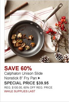 "SAVE 60% Calphalon Unison Slide Nonstick 8"" Fry Pan -- SPECIAL PRICE $39.95 00 REG. $100.00 60% OFF REG. PRICE. WHILE SUPPLIES LAST."