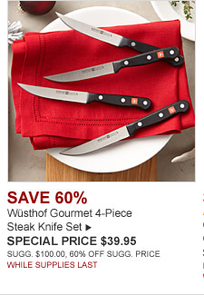 SAVE 60% Wüsthof Gourmet 4-Piece Steak Knife Set -- SPECIAL PRICE $39.95 SUGG. $100.00, 60% off SUGG. PRICE. WHILE SUPPLIES LAST.