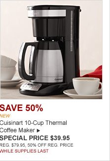 SAVE 50% -- NEW -- Cuisinart 10-cup Thermal Coffee Maker -- SPECIAL PRICE $39.95 REG.$79.95, 50% OFF REG. PRICE. WHILE SUPPLIES LAST.