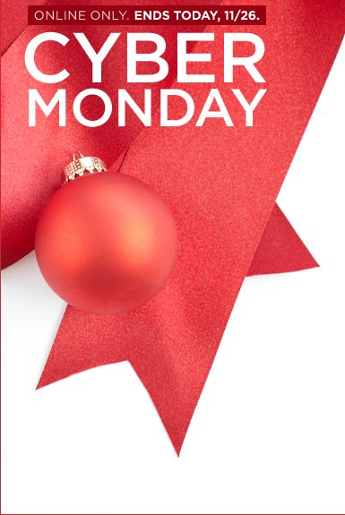ONLINE ONLY. ENDS TODAY, 11/26. CYBER MONDAY