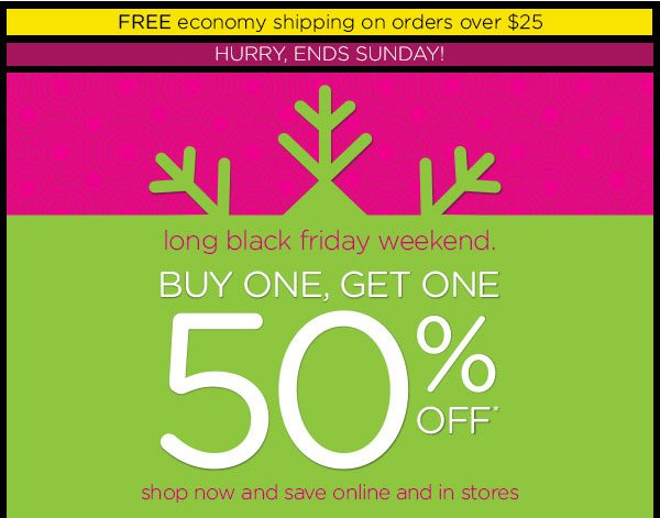 Hurry, Ends Sunday! long black friday weekend. Buy One, Get One 50% Off* - shop now and save online and in stores.