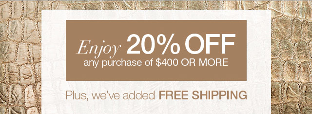 Enjoy 20% off any purchase of $400 or more + Free Shipping