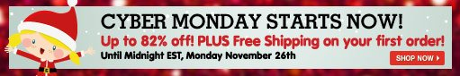 Cyber Monday Starts Now! Up to 82% off! PLUS Free Shipping on your first order! Until Midnight EST, Monday November 26th.