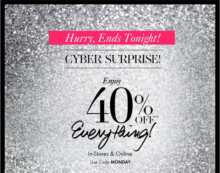 Hurry, Ends Tonight! CYBER SURPRISE!  Enjoy 40% Off** Everything!  In–Store & Online Use Code MONDAY