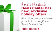 here's the deals: Deals Center has new, exclusive holiday offers. Plus, don't forget to use your Points on gifts at Sears and Sears.com | shop deals