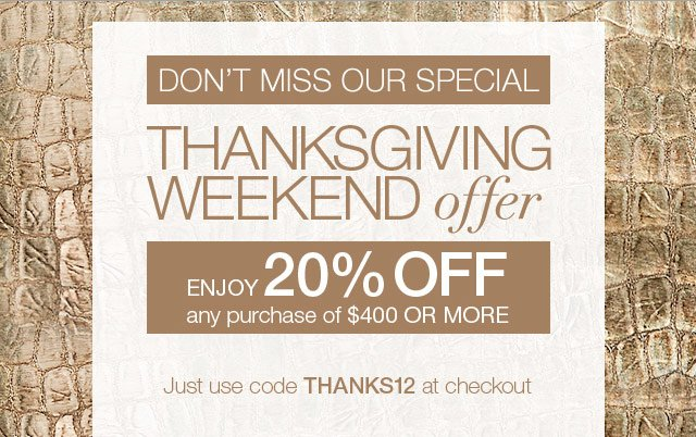 Don't miss our special Thanksgiving weekend offer - Enjoy 20% off any purchase of $400 or more