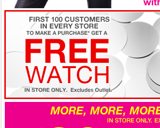 The first 100 customers in every store that make a purchase get a FREE WATCH!