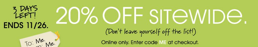 3 DAYS LEFT! ENDS 11/26. 20% OFF SITEWIDE. Online only. Enter code ME at checkout.