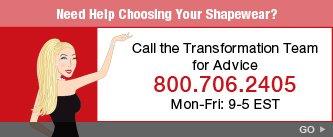 Need Help Choosing Your Shapewear? Call the Transformation Team for Advice 800.706.2405. Mon-Fri: 9-5 EST. Go.