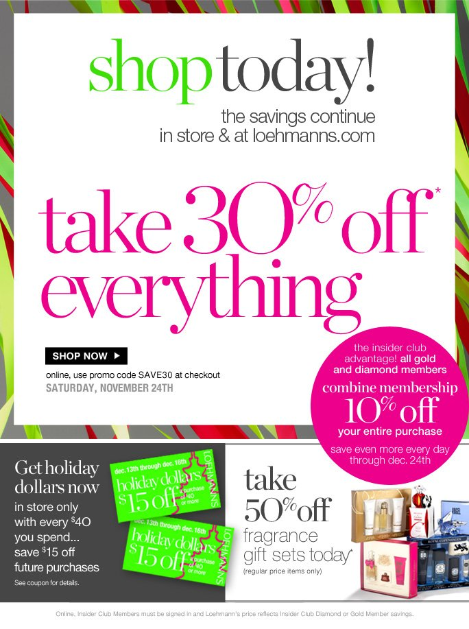 always free shipping  on all orders over $1OO*  shop today! the savings continue in store & at loehmanns.com  take 3O% off everything  Shop now online, use promo code SAVE30 at checkout saturday, november 24th   the insider club  advantage! all gold and diamond members combine membership 1O% off your entire purchase save even more every day through dec. 24th  Get holiday dollars now in store only with every $4O you spend... save $15 off future purchases See coupon for details.  take 5O% off fragrance gift sets* (regular price items only)  Online, Insider Club Members must be signed in and Loehmann's price reflects Insider Club Diamond or Gold Member savings.