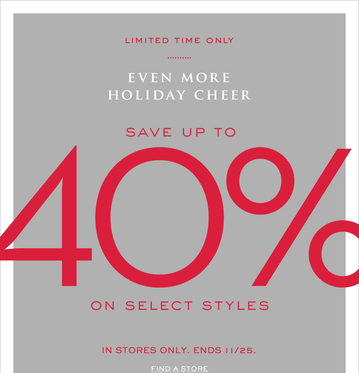 LIMITED TIME ONLY   EVEN MORE HOLIDAY CHEER   SAVE UP TO 40% ON SELECT STYLES   IN STORES ONLY. ENDS 11/25. FIND A STORE