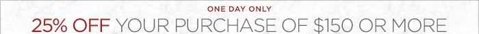 ONE DAY ONLY   25% OFF YOUR PURCHASE OF $150 OR MORE