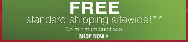 FREE standard shipping sitewide! * No minimum purchase. SHOP NOW.