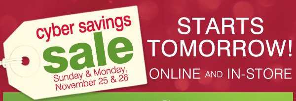 Cyber Savings Sale Sunday & Monday, November 25 & 26. Starts Tomorrow! Online and In-store.