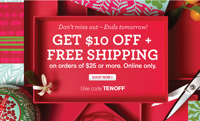 Do not miss out Ends tomorrow GET 10 DOLLARS OFF PLUS FREE SHIPPING on orders of 25 dollars or more Online only SHOP NOW Use code TENOFF