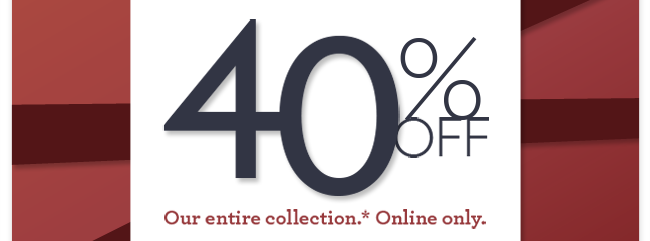 40% Off our entire collection.* Online only.