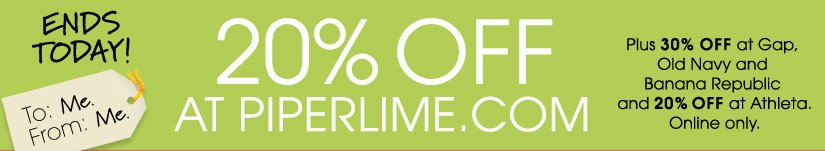 ENDS TODAY. 20% OFF AT PIPERLIME.COM Plus 30% OFF at Gap, Old Navy and Banana Republic and 20% OFF at Athleta. Online only.