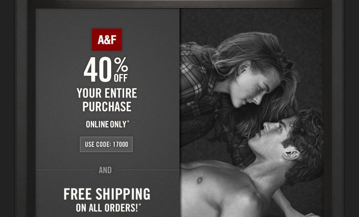 A&F          40% OFF          YOUR ENTIRE PURCHASE ONLINE ONLY*           USE CODE: 17000          AND          FREE SHIPPING ON ALL  ORDERS!*