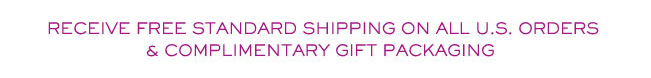Receive free standard shipping on all U.S. orders and complimentary gift packaging.