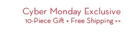 Cyber Monday Exclusive. 10-Piece Gift + Free Shipping.
