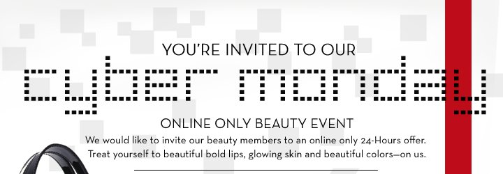 YOU'RE INVITED TO OUR cyber monday ONLINE ONLY BEAUTY EVENT. We would like to invite our beauty members to an online only 24-Hours offer. Treat yourself to beautiful bold lips, glowing skin and beautiful colors-on us.