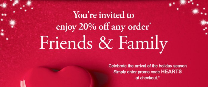 You're invited to enjoy 20% off any order* | Friends & Family | Celebrate the arrival of the holiday season | Simply enter promo code HEARTS at checkout.*