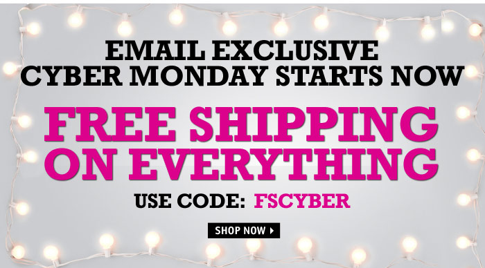 EMAIL EXCLUSIVE FREE SHIPPING  ON EVERYTHING USE CODE: FSCYBER