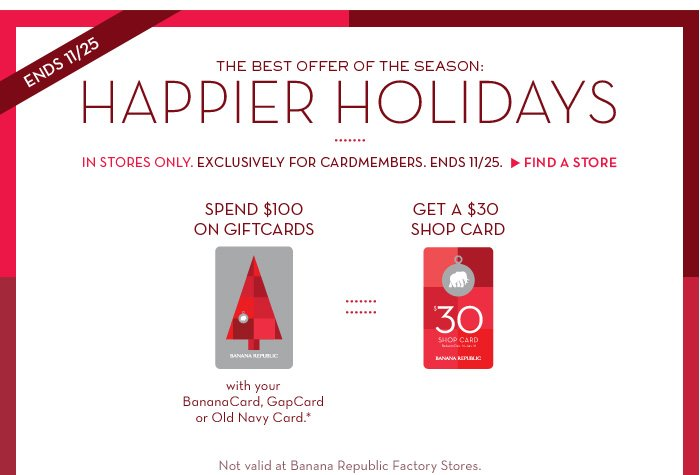 ENDS 11/25 THE BEST OFFER OF THE SEASON: HAPPIER HOLIDAYS | IN STORES ONLY. EXCLUSIVELY FOR CARDMEMBERS. ENDS 11/25. FIND A STORE | SPEND $100 ON GIFTCARDS with your BananaCard, GapCard or Old Navy Card. * GET A $30 SHOP CARD | Not valid at Banana Republic Factory Stores.