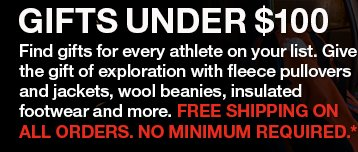 GIFTS UNDER $100. FIND GIFTS FOR EVERY ATHLETE ON YOUR LIST.  GIVE THE GIFT OF EXPLORATION WITH FLEECE PULLOVERS AND JACKETS, WOOL BEANIES, INSULATED FOOTWEAR AND MORE. FREE SHIPPING ON ALL ORDERS. NO MINIMUM REQUIRED.*