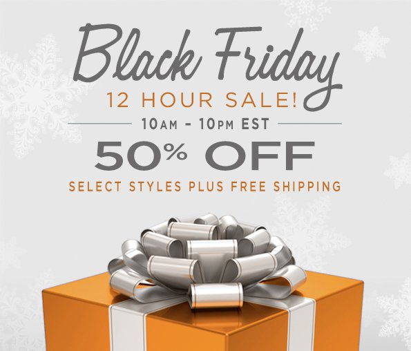 BLACK FRIDAY 12 HOUR SALE! 10 AM - 10 PM EST 50% OFF SELECT STYLES PLUS FREE SHIPPING