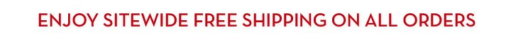 ENJOY SITEWIDE FREE SHIPPING ON ALL ORDERS