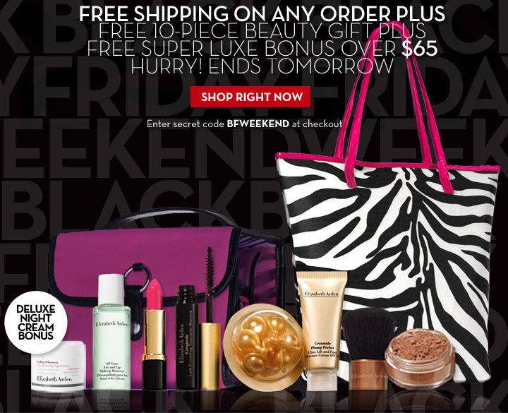 FREE SHIPPING ON ANY ORDER PLUS FREE 10-PIECE BEAUTY GIFT PLUS FREE SUPER LUXE BONUS OVER $65. HURRY! ENDS TOMORROW. SHOP RIGHT NOW. Enter secret code BFWEEKEND at checkout. DELUXE NIGHT CREAM BONUS.
