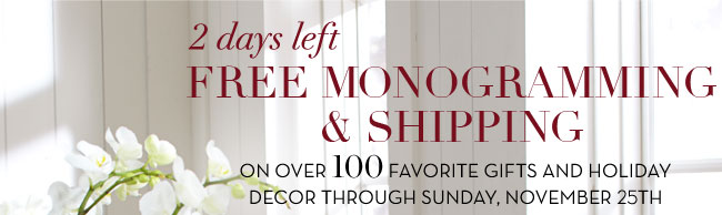 2 days left - FREE MONOGRAMMING & SHIPPING ON OVER 100 FAVORITE GIFTS AND HOLIDAY DECOR THROUGH SUNDAY, NOVEMBER 25TH