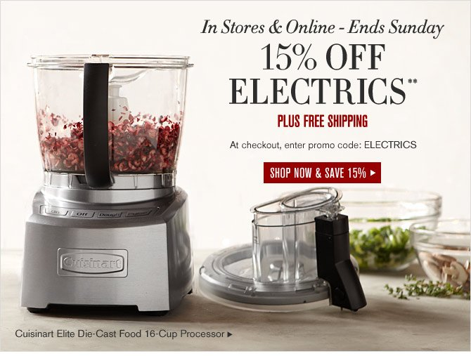 In Stores & Online - Ends Sunday - 15% OFF ELECTRICS** PLUS FREE SHIPPING - SHOP NOW & SAVE 15% - Cuisinart Elite Die-Cast Food 16-Cup Processor