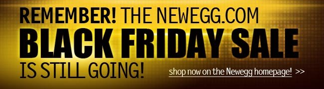 REMEMBER! THE NEWEGG.COM BLACK FRIDAY SALE IS STILL GOING. shop now on the Newegg homepage!