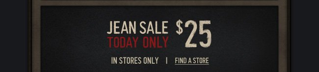 JEAN SALE TODAY ONLY $25 IN STORES ONLY