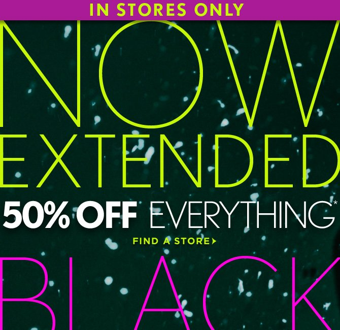 IN STORES ONLY NOW EXTENDED BLACK FRIDAY 50% OFF EVERYTHING*  FIND A STORE